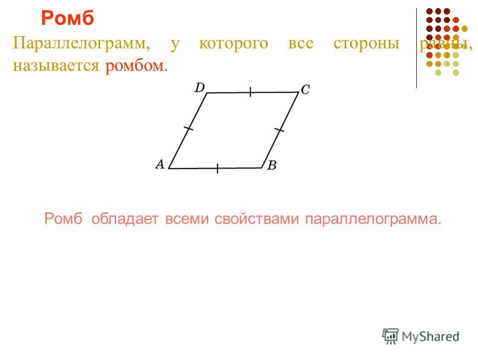 Ромб Параллелограмм, у которого все стороны равны, называется ромбом. Ромб обладает всеми свойствами параллелограмма.