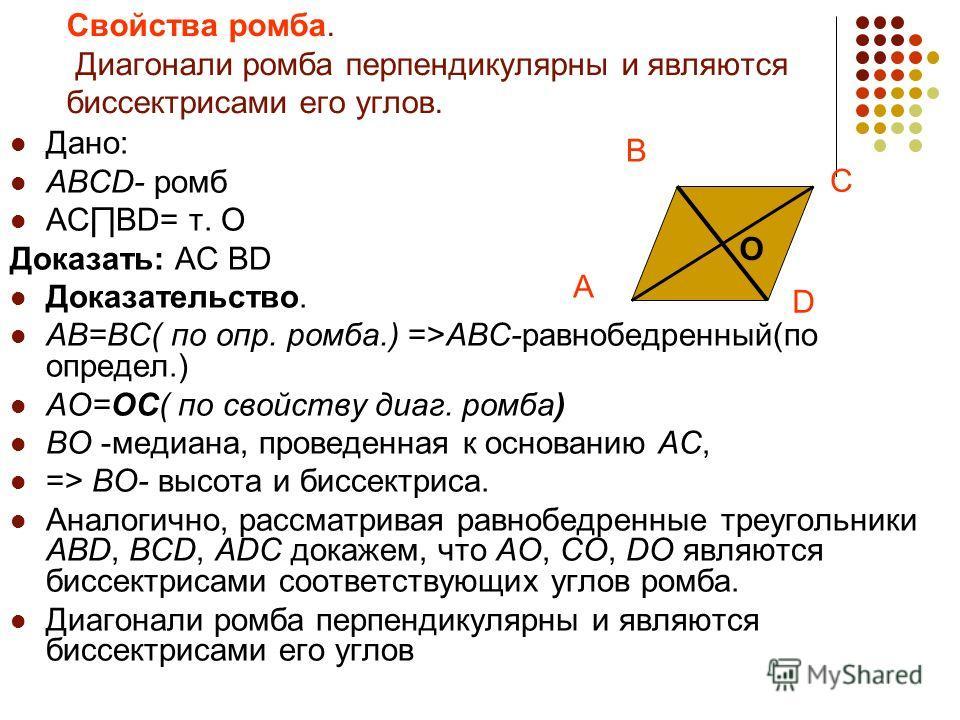 Дано: ABCD- ромб ACBD= т. О Доказать: AC BD Доказательство. AB=BC( по опр. ромба.) =>ABC-равнобедренный(по определ.) AO=OC( по свойству диаг. ромба) BO -медиана, проведенная к основанию AC, => BO- высота и биссектриса. Аналогично, рассматривая равноб