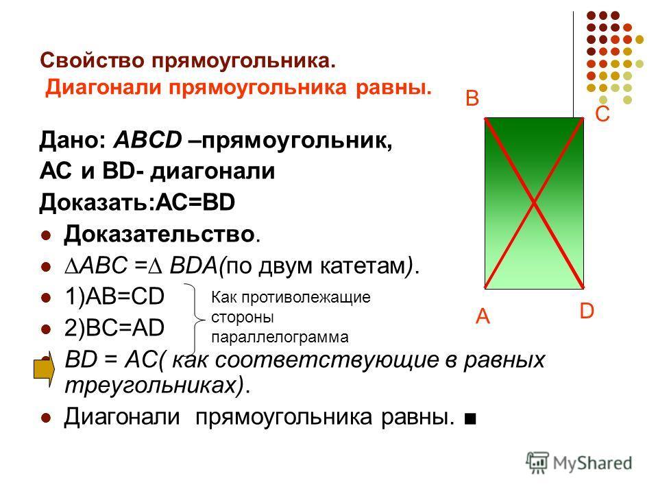 Свойство прямоугольника. Диагонали прямоугольника равны. Дано: ABCD –прямоугольник, AC и BD- диагонали Доказать:AC=BD Доказательство. ABC = BDA(по двум катетам). 1)AB=CD 2)BC=AD BD = AC( как соответствующие в равных треугольниках). Диагонали прямоуго