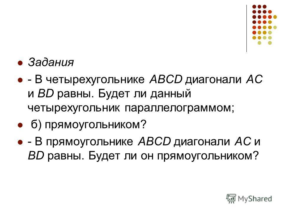 Задания - В четырехугольнике ABCD диагонали AC и BD равны. Будет ли данный четырехугольник параллелограммом; б) прямоугольником? - В прямоугольнике ABCD диагонали AC и BD равны. Будет ли он прямоугольником?