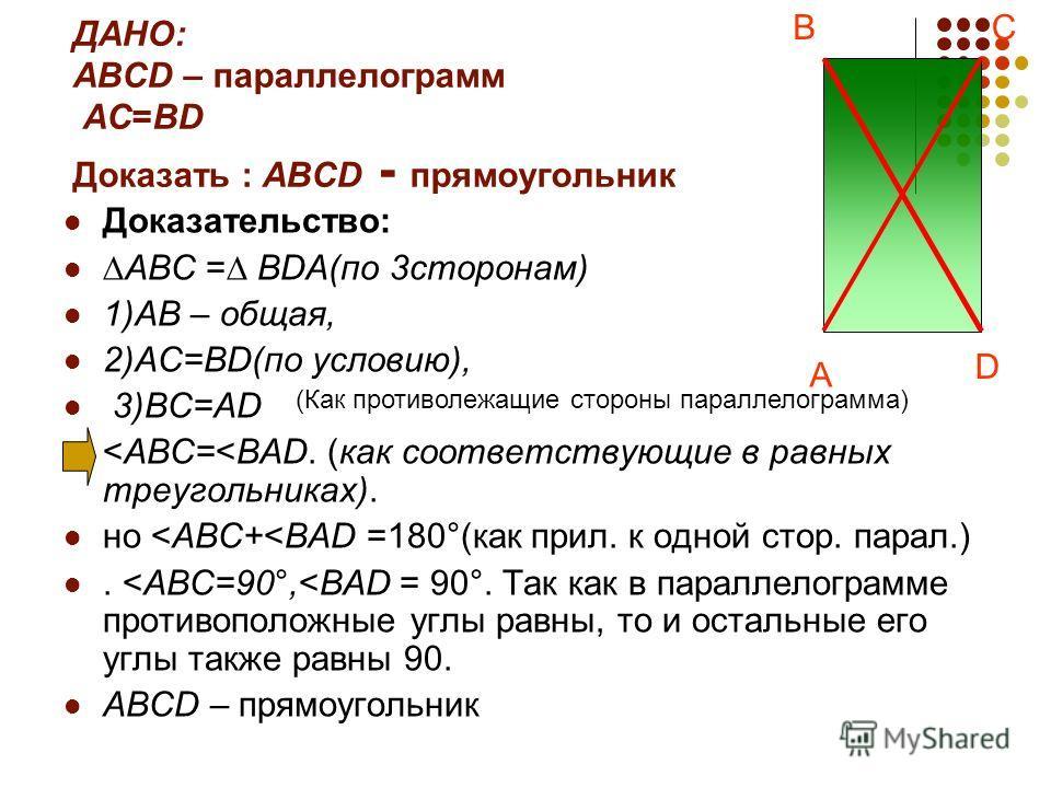 ДАНО: ABCD – параллелограмм AC=BD Доказать : ABCD - прямоугольник Доказательство: ABC = BDA(по 3сторонам) 1)AB – общая, 2)AC=BD(по условию), 3)BC=AD