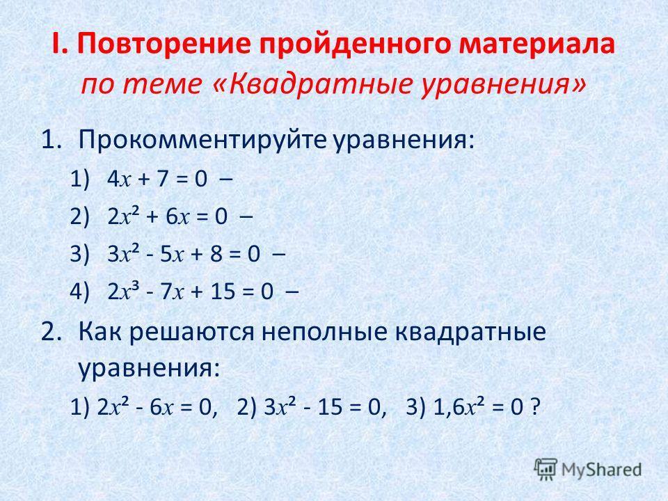 I. Повторение пройденного материала по теме «Квадратные уравнения» 1.Прокомментируйте уравнения: 1)4 х + 7 = 0 – 2)2 х ² + 6 х = 0 – 3)3 х ² - 5 х + 8 = 0 – 4)2 х ³ - 7 х + 15 = 0 – 2.Как решаются неполные квадратные уравнения: 1) 2 х ² - 6 х = 0, 2)