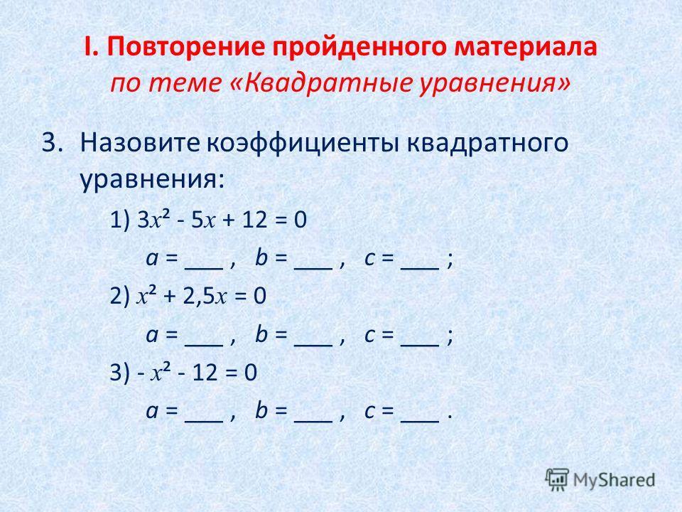 I. Повторение пройденного материала по теме «Квадратные уравнения» 3.Назовите коэффициенты квадратного уравнения: 1) 3 х ² - 5 х + 12 = 0 а = ___, b = ___, с = ___ ; 2) х ² + 2,5 х = 0 а = ___, b = ___, с = ___ ; 3) - х ² - 12 = 0 а = ___, b = ___, с