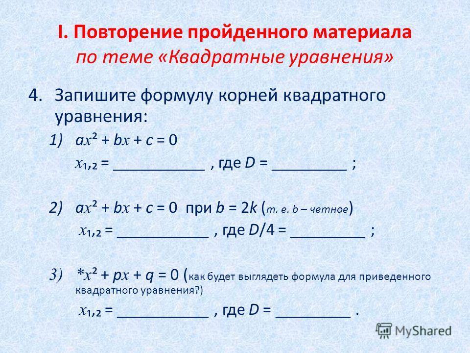 I. Повторение пройденного материала по теме «Квадратные уравнения» 4.Запишите формулу корней квадратного уравнения: 1)а х ² + b х + c = 0 х = ___________, где D = _________ ; 2)a х ² + b х + c = 0 при b = 2k ( т. е. b – четное ) х = ___________, где