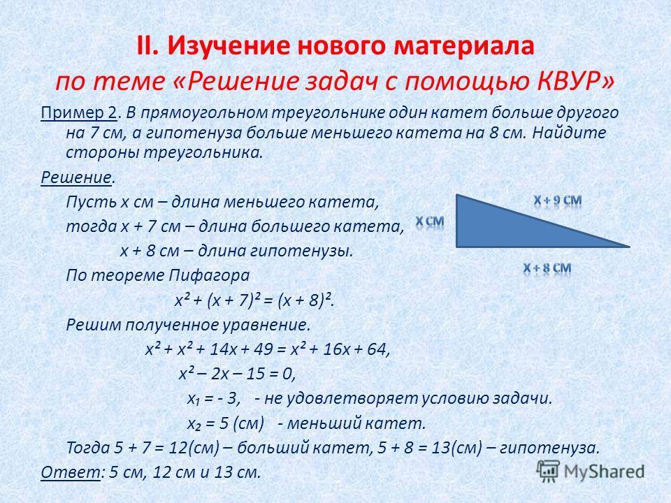II. Изучение нового материала по теме «Решение задач с помощью КВУР» Пример 2. В прямоугольном треугольнике один катет больше другого на 7 см, а гипотенуза больше меньшего катета на 8 см. Найдите стороны треугольника. Решение. Пусть х см – длина мень
