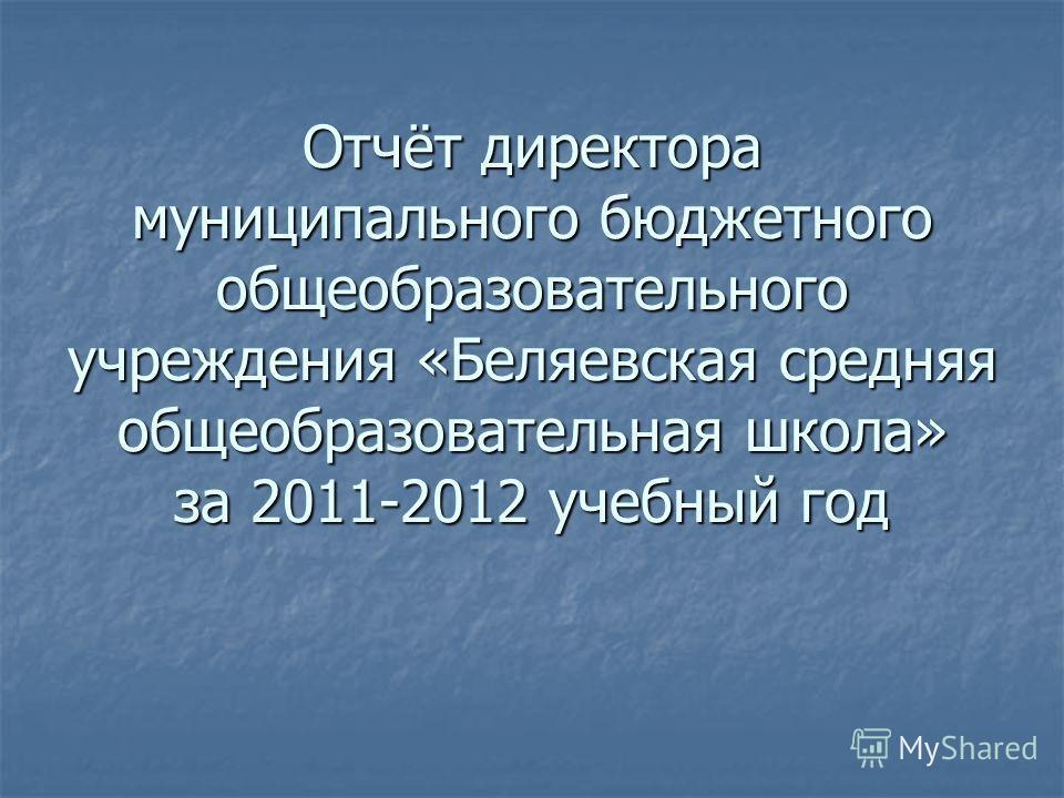 Отчёт директора муниципального бюджетного общеобразовательного учреждения «Беляевская средняя общеобразовательная школа» за 2011-2012 учебный год