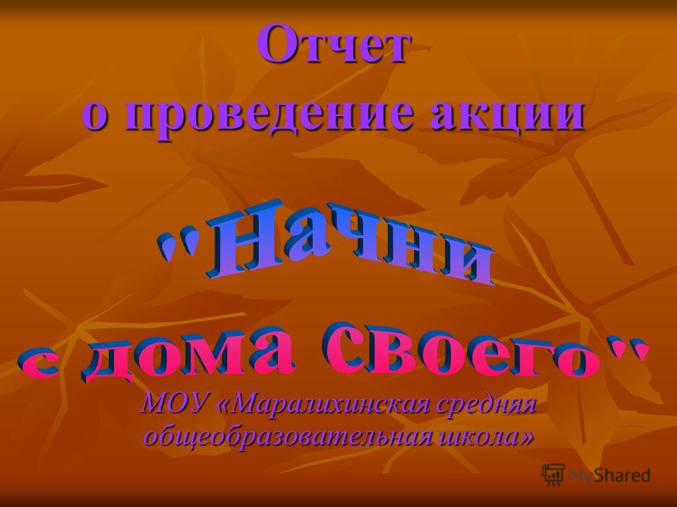 МОУ «Маралихинская средняя общеобразовательная школа» Отчет о проведение акции
