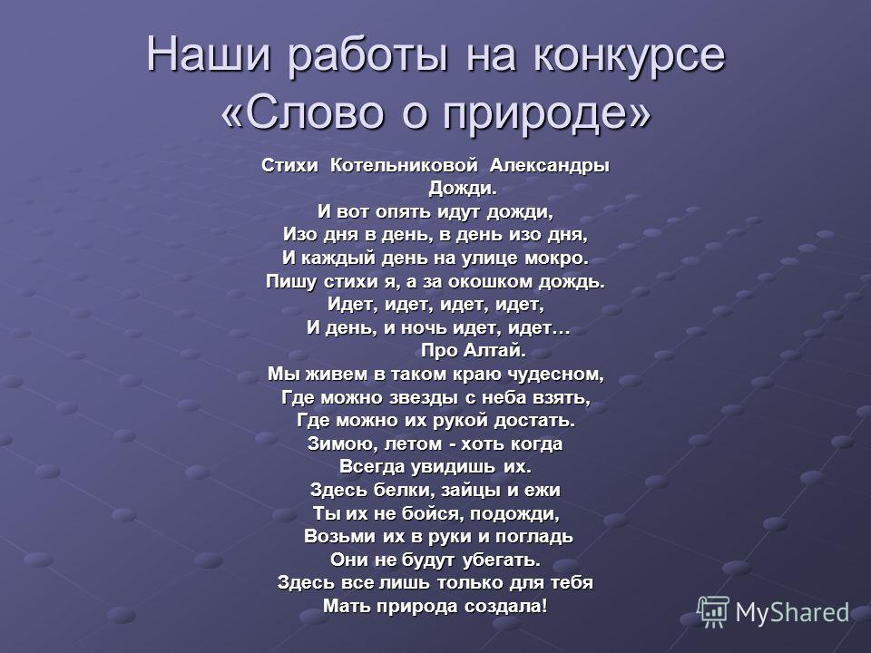 Наши работы на конкурсе «Слово о природе» Стихи Котельниковой Александры Дожди. Дожди. И вот опять идут дожди, Изо дня в день, в день изо дня, И каждый день на улице мокро. Пишу стихи я, а за окошком дождь. Идет, идет, идет, идет, И день, и ночь идет