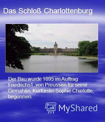 Der Bau wurde 1695 im Auftrag Friedrichs1. von Preussen für seine Gemahlin, Kurfürstin Sophie Charlotte, begonnen. Das Schloß Charlottenburg