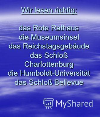 Wir lesen richtig: das Rote Rathaus die Museumsinsel das Reichstagsgebäude das Schloß Charlottenburg die Humboldt-Universität das Schloß Bellevue