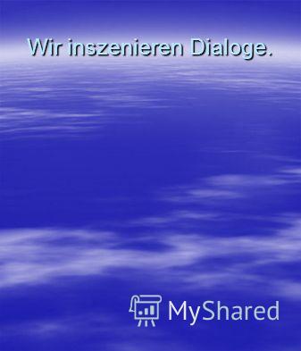 Wir inszenieren Dialoge.