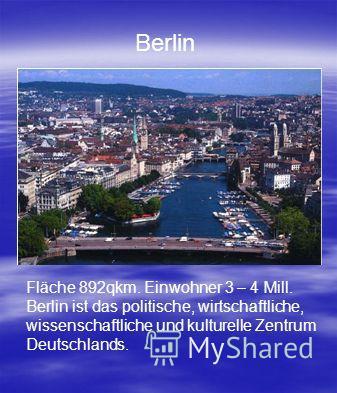 Fläche 892qkm. Einwohner 3 – 4 Mill. Berlin ist das politische, wirtschaftliche, wissenschaftliche und kulturelle Zentrum Deutschlands. Berlin