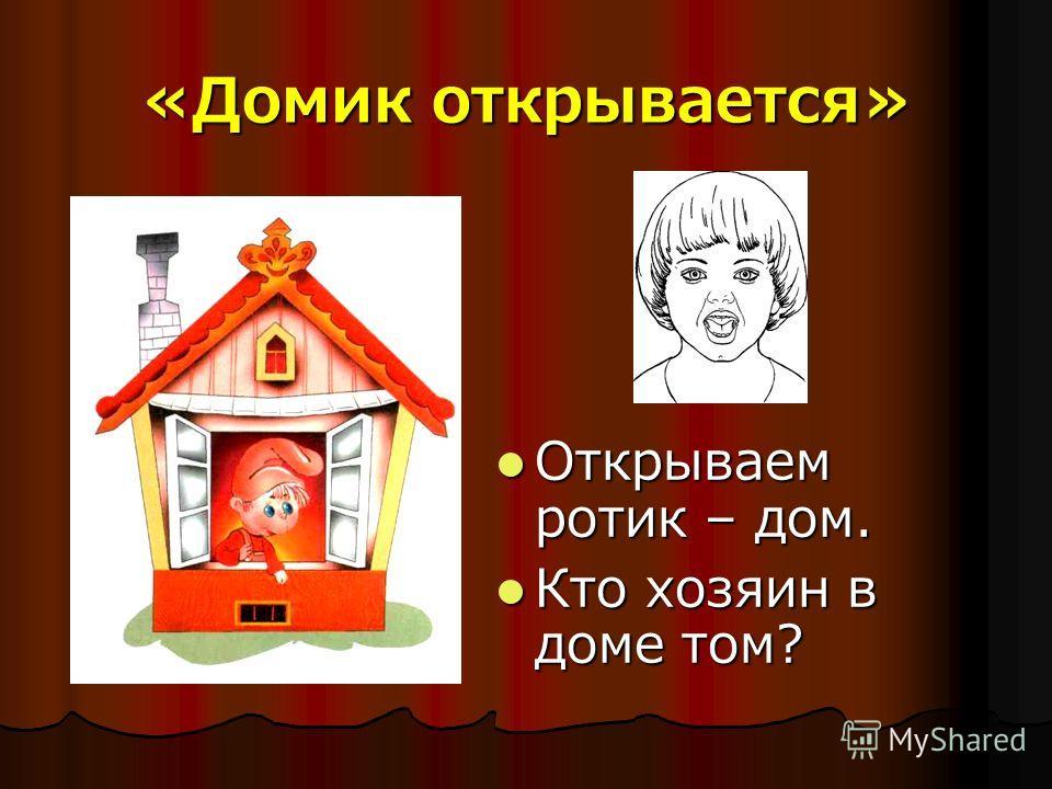 «Домик открывается» Открываем ротик – дом. Открываем ротик – дом. Кто хозяин в доме том? Кто хозяин в доме том?