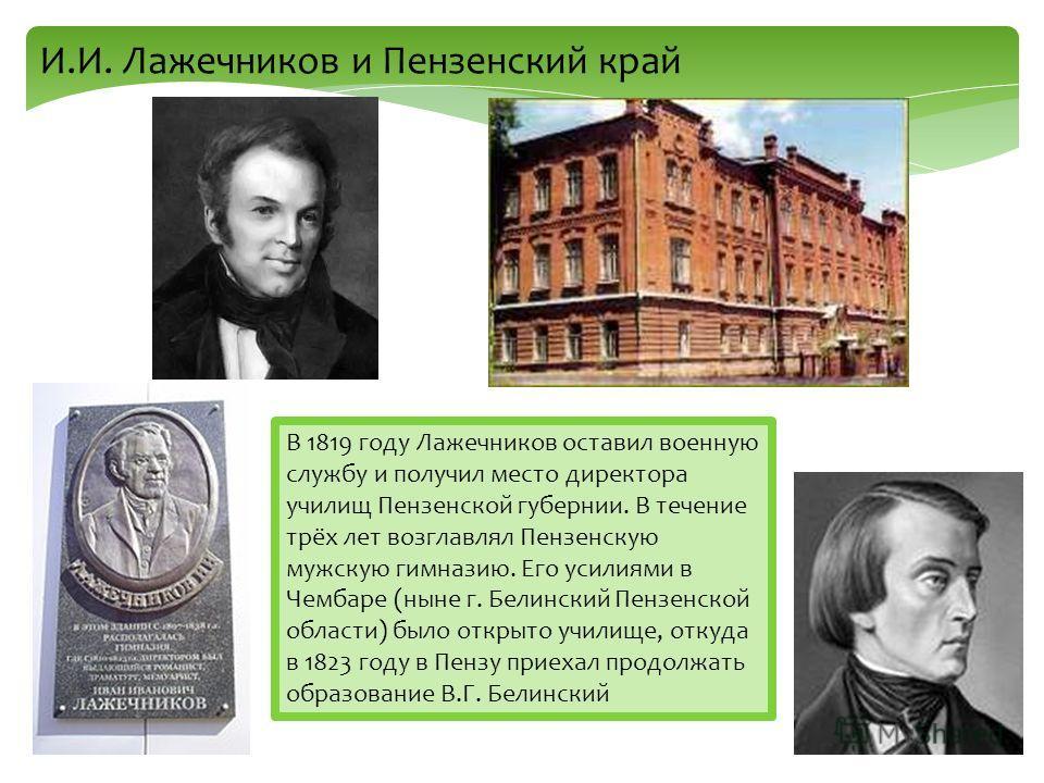 И.И. Лажечников и Пензенский край В 1819 году Лажечников оставил военную службу и получил место директора училищ Пензенской губернии. В течение трёх лет возглавлял Пензенскую мужскую гимназию. Его усилиями в Чембаре (ныне г. Белинский Пензенской обла