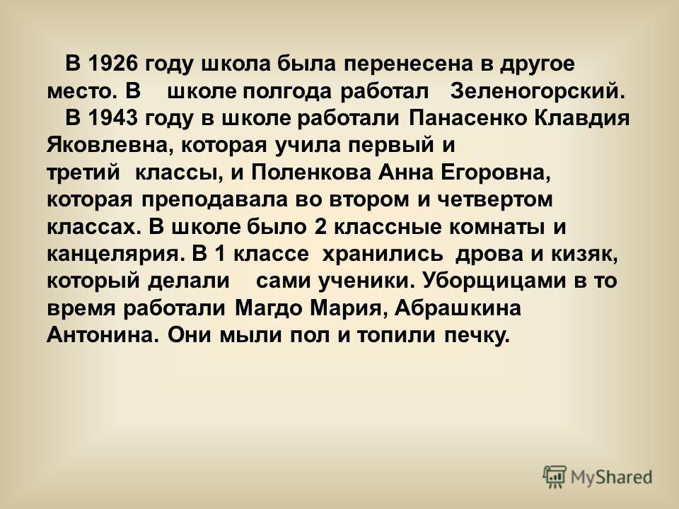 В 1926 году школа была перенесена в другое место. В школе полгода работал Зеленогорский. В 1943 году в школе работали Панасенко Клавдия Яковлевна, которая учила первый и третий классы, и Поленкова Анна Егоровна, которая преподавала во втором и четвер