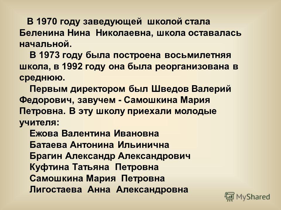 В 1970 году заведующей школой стала Беленина Нина Николаевна, школа оставалась начальной. В 1973 году была построена восьмилетняя школа, в 1992 году она была реорганизована в среднюю. Первым директором был Шведов Валерий Федорович, завучем - Самошкин