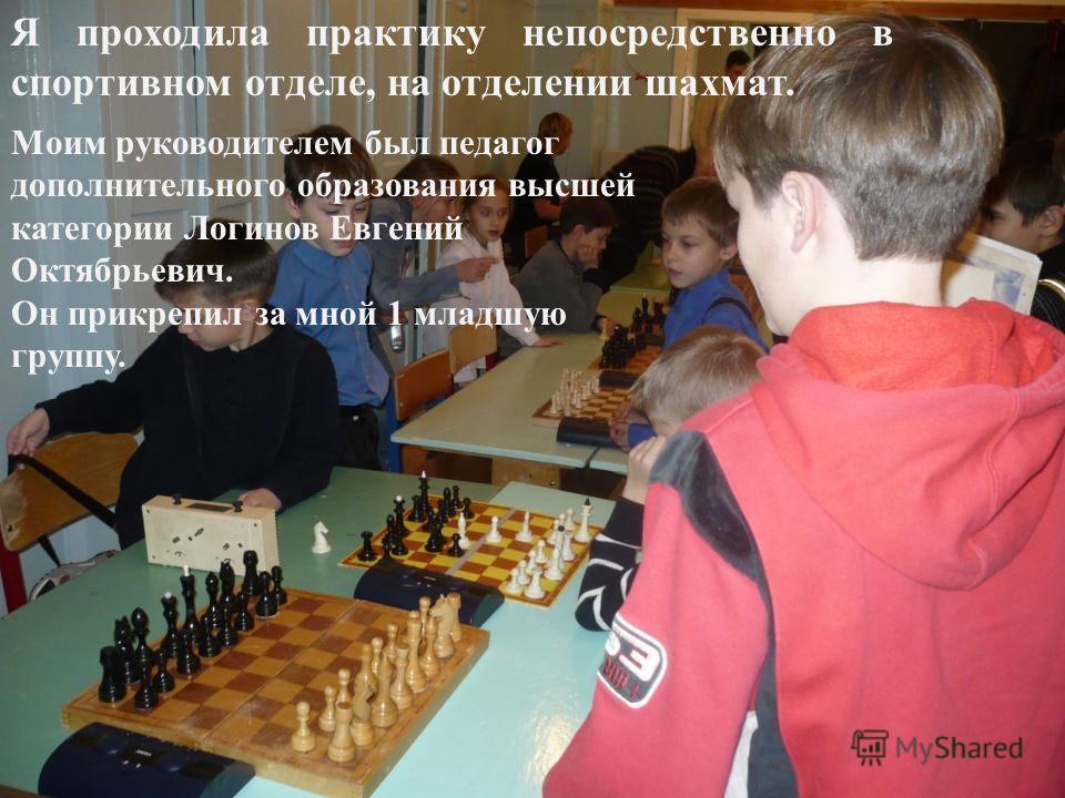 Я проходила практику непосредственно в спортивном отделе, на отделении шахмат. Моим руководителем был педагог дополнительного образования высшей категории Логинов Евгений Октябрьевич. Он прикрепил за мной 1 младшую группу.