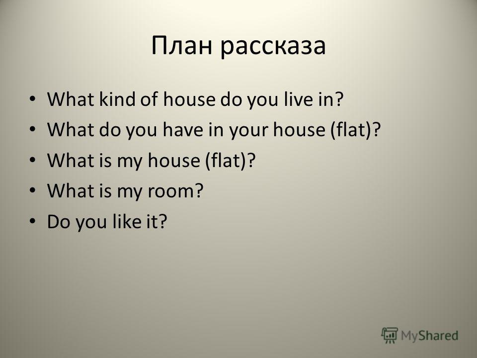 План рассказа What kind of house do you live in? What do you have in your house (flat)? What is my house (flat)? What is my room? Do you like it?