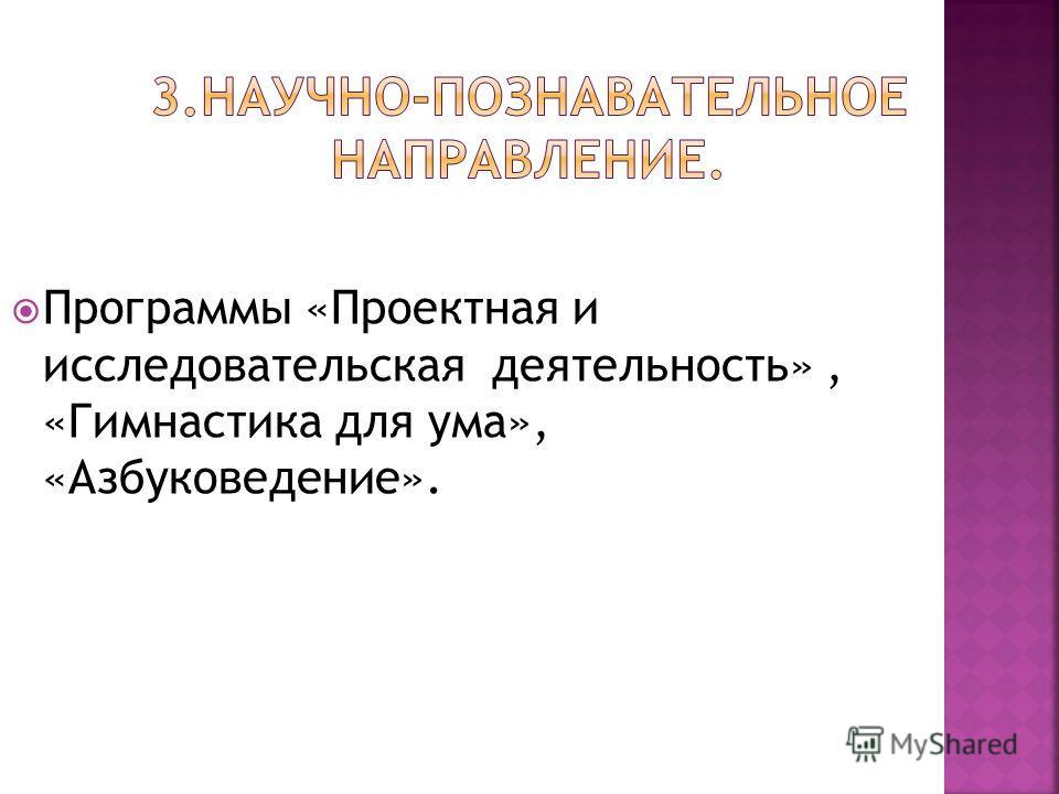 Программы «Проектная и исследовательская деятельность», «Гимнастика для ума», «Азбуковедение».
