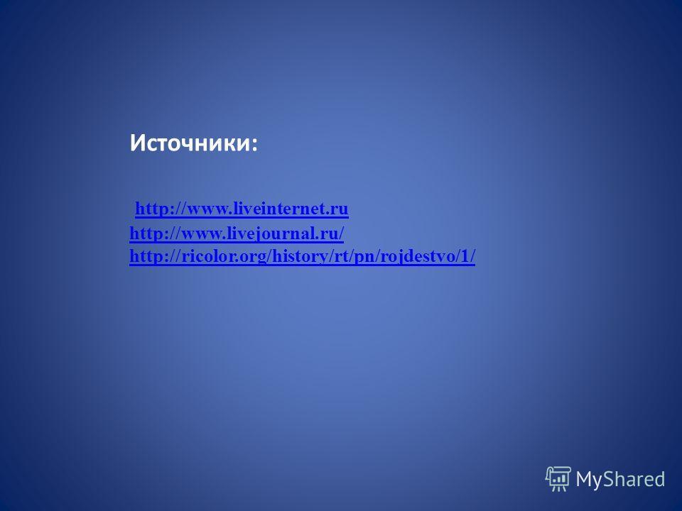 Источники: http://www.liveinternet.ru http://www.livejournal.ru/ http://ricolor.org/history/rt/pn/rojdestvo/1/