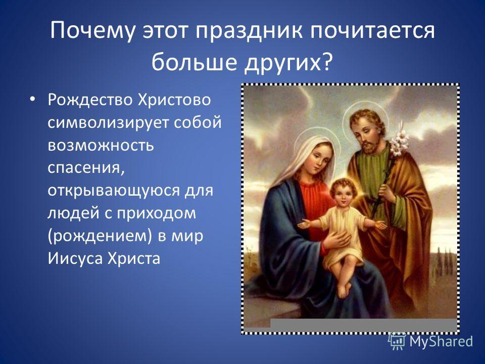 Почему этот праздник почитается больше других? Рождество Христово символизирует собой возможность спасения, открывающуюся для людей с приходом (рождением) в мир Иисуса Христа