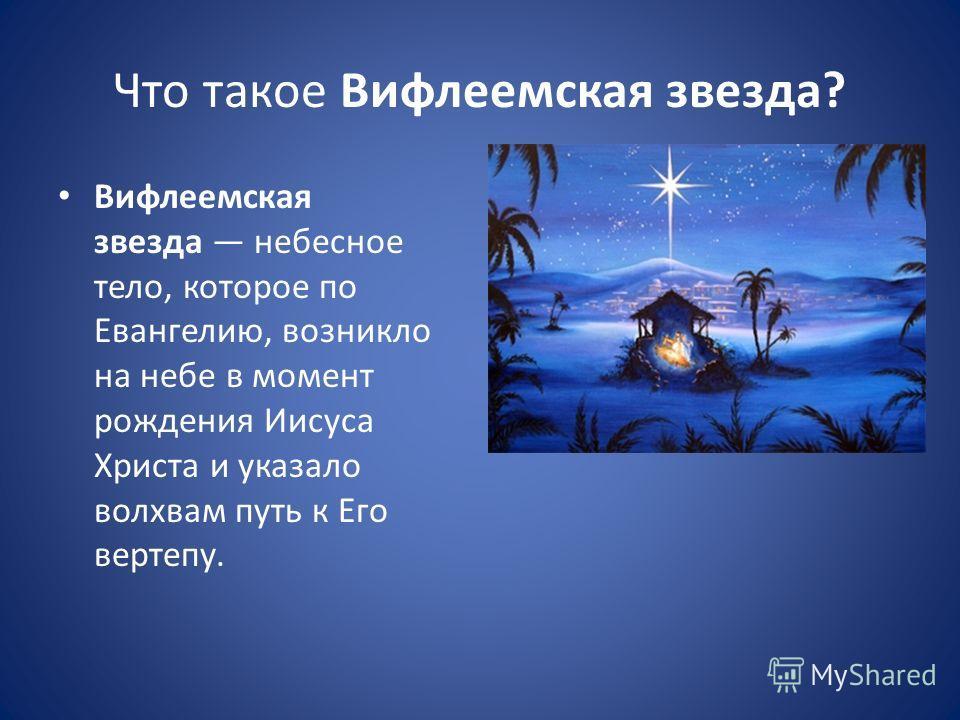 Что такое Вифлеемская звезда? Вифлеемская звезда небесное тело, которое по Евангелию, возникло на небе в момент рождения Иисуса Христа и указало волхвам путь к Его вертепу.
