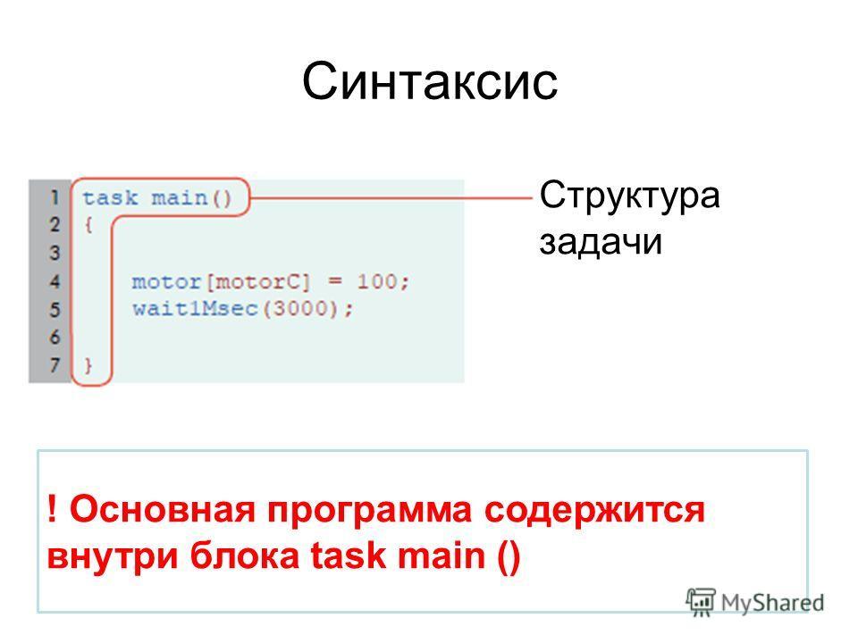 Синтаксис Структура задачи ! Основная программа содержится внутри блока task main ()