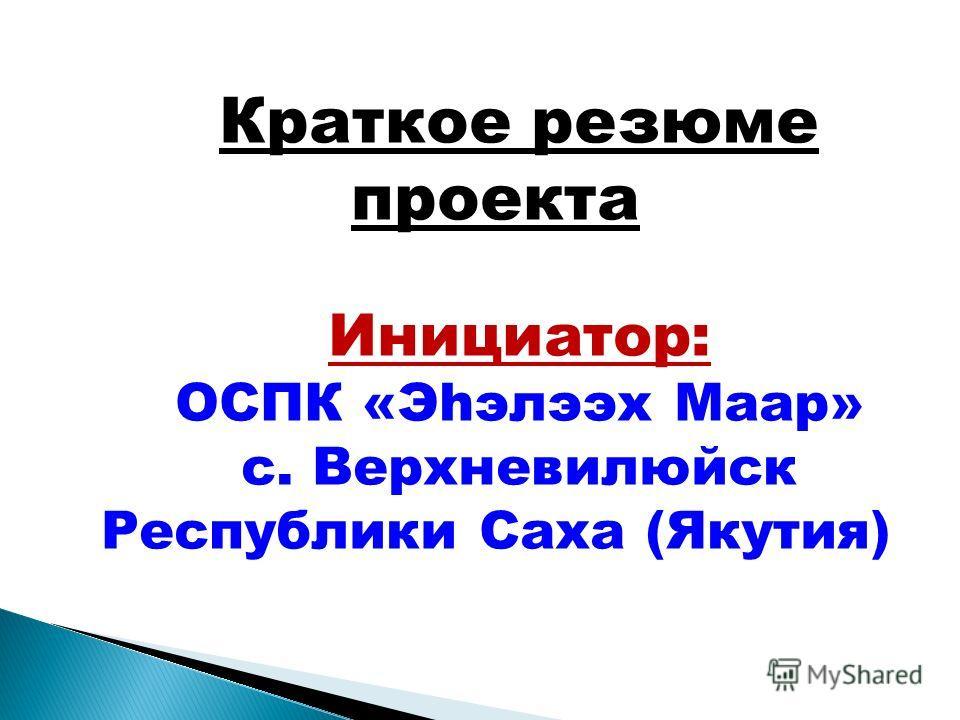 Краткое резюме проекта Инициатор: ОСПК «Эhэлээх Маар» с. Верхневилюйск Республики Саха (Якутия)