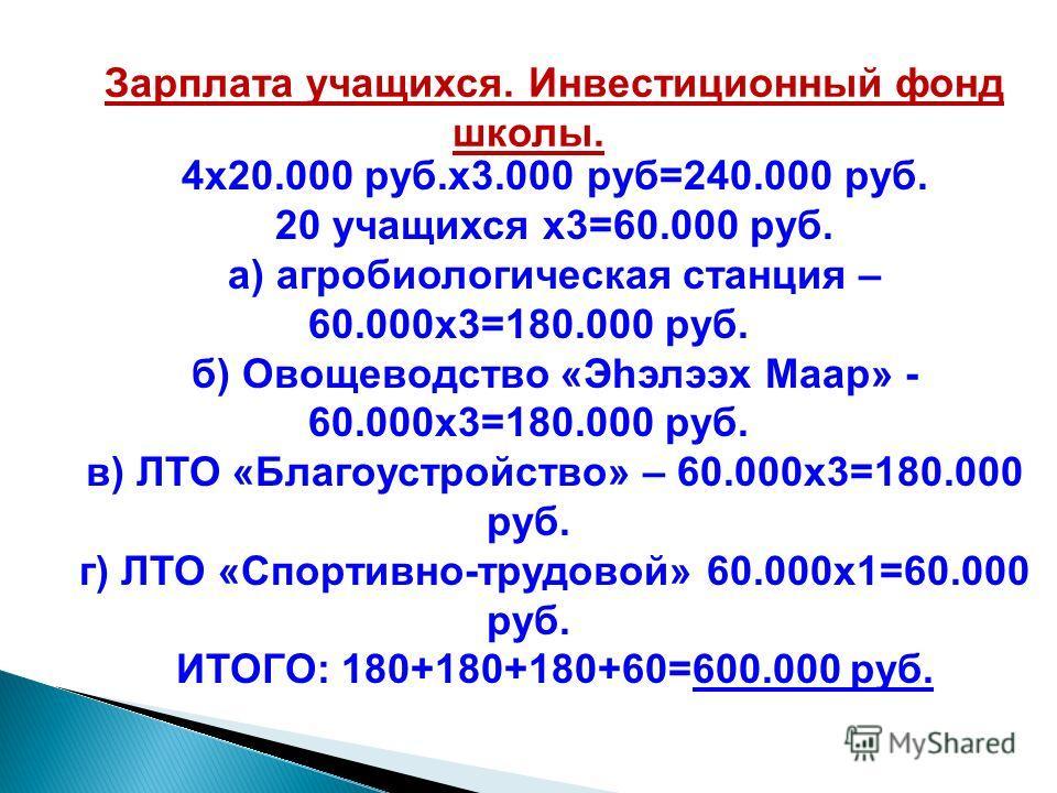 4х20.000 руб.х3.000 руб=240.000 руб. 20 учащихся х3=60.000 руб. а) агробиологическая станция – 60.000х3=180.000 руб. б) Овощеводство «Эhэлээх Маар» - 60.000х3=180.000 руб. в) ЛТО «Благоустройство» – 60.000х3=180.000 руб. г) ЛТО «Спортивно-трудовой» 6