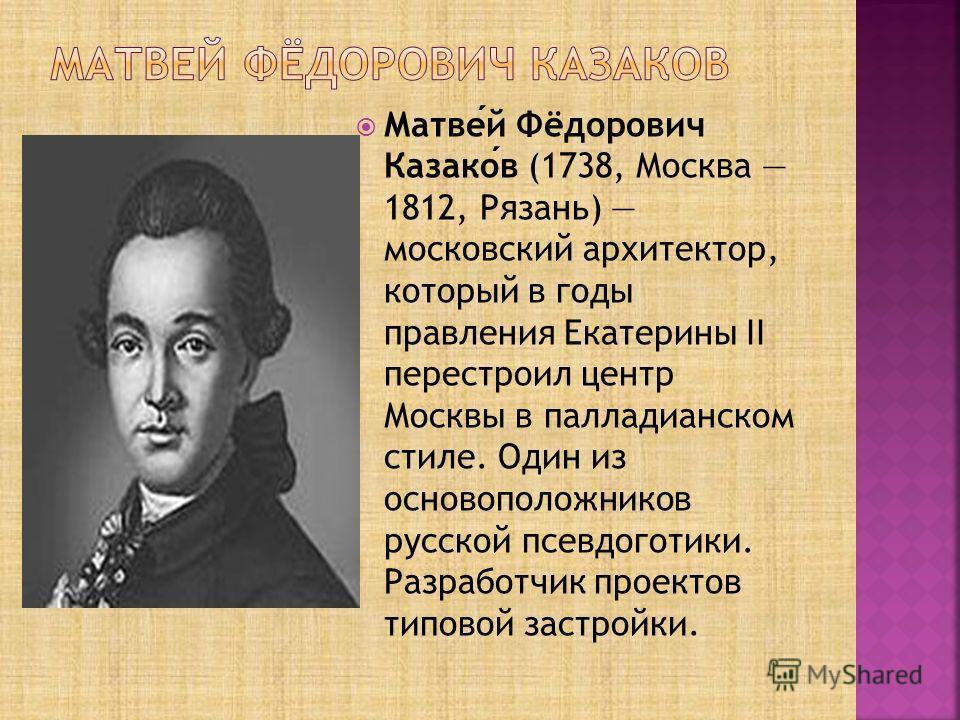 Матвей Фёдорович Казаков (1738, Москва 1812, Рязань) московский архитектор, который в годы правления Екатерины II перестроил центр Москвы в палладианском стиле. Один из основоположников русской псевдоготики. Разработчик проектов типовой застройки.