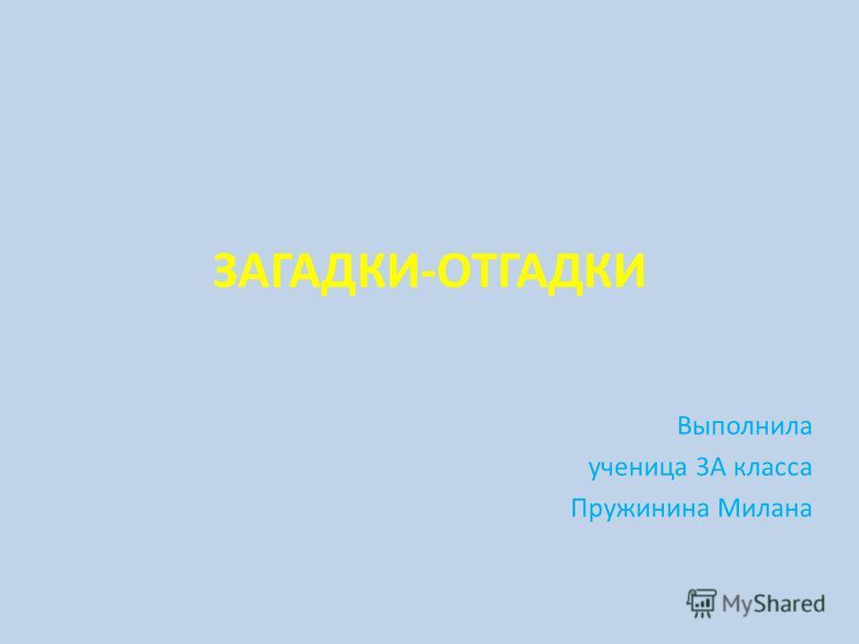 ЗАГАДКИ-ОТГАДКИ Выполнила ученица 3А класса Пружинина Милана