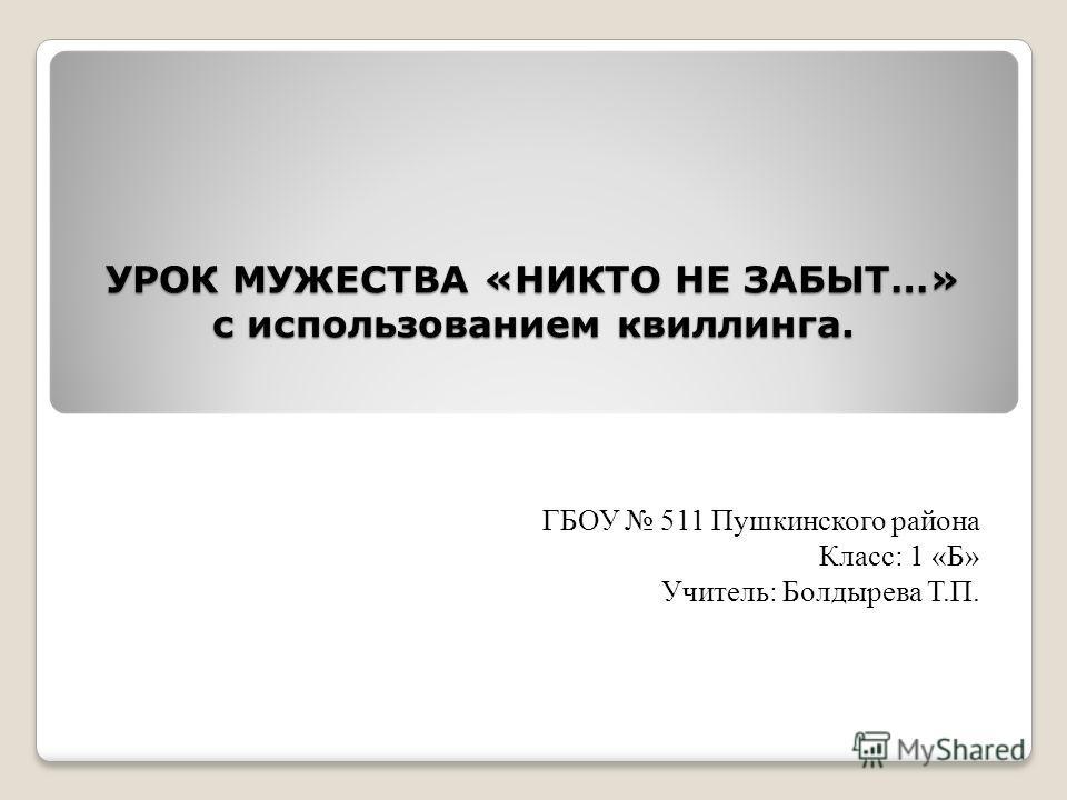 УРОК МУЖЕСТВА «НИКТО НЕ ЗАБЫТ…» с использованием квиллинга. ГБОУ 511 Пушкинского района Класс: 1 «Б» Учитель: Болдырева Т.П.