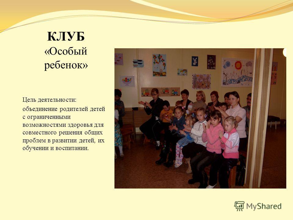КЛУБ «Особый ребенок» Цель деятельности: объединение родителей детей с ограниченными возможностями здоровья для совместного решения общих проблем в развитии детей, их обучении и воспитании.