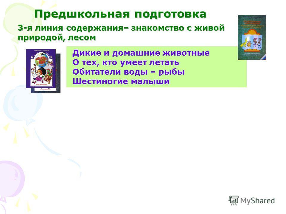 3-я линия содержания– знакомство с живой природой, лесом Дикие и домашние животные О тех, кто умеет летать Обитатели воды – рыбы Шестиногие малыши Предшкольная подготовка