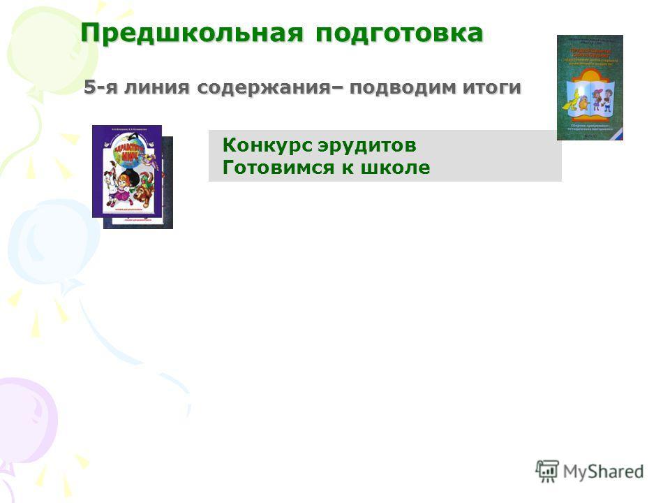 5-я линия содержания– подводим итоги Конкурс эрудитов Готовимся к школе Предшкольная подготовка