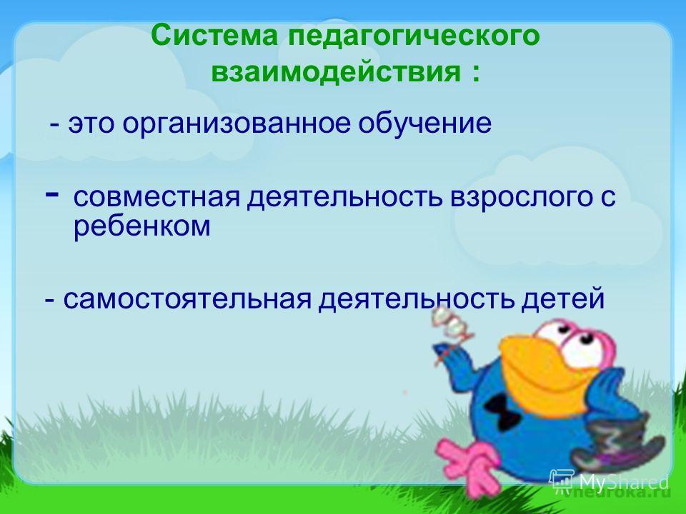 Система педагогического взаимодействия : - это организованное обучение - совместная деятельность взрослого с ребенком - самостоятельная деятельность детей
