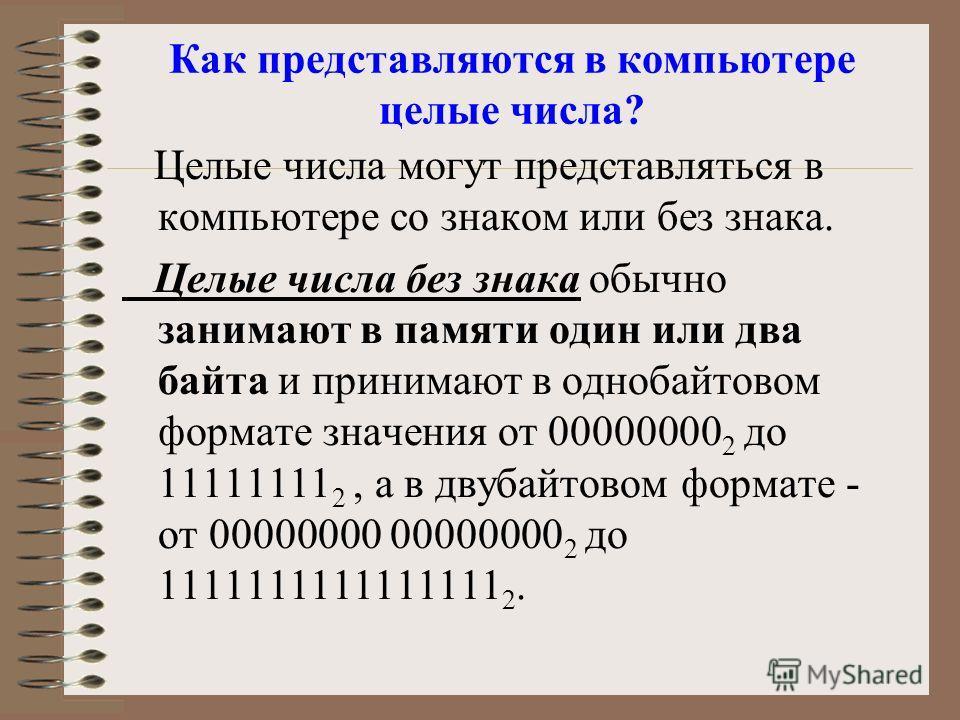 Как представляются в компьютере целые числа? Целые числа могут представляться в компьютере со знаком или без знака. Целые числа без знака обычно занимают в памяти один или два байта и принимают в однобайтовом формате значения от 00000000 2 до 1111111