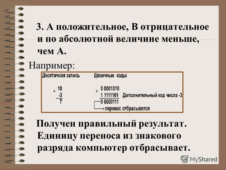 3. А положительное, B отрицательное и по абсолютной величине меньше, чем А. Например: Получен правильный результат. Единицу переноса из знакового разряда компьютер отбрасывает.