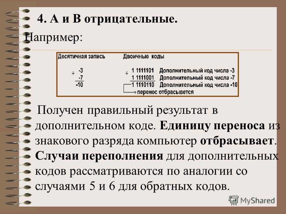 4. А и В отрицательные. Например: Получен правильный результат в дополнительном коде. Единицу переноса из знакового разряда компьютер отбрасывает. Случаи переполнения для дополнительных кодов рассматриваются по аналогии со случаями 5 и 6 для обратных