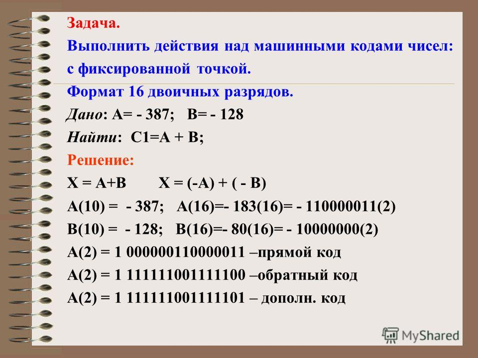 Задача. Выполнить действия над машинными кодами чисел: с фиксированной точкой. Формат 16 двоичных разрядов. Дано: А= - 387; В= - 128 Найти: С1=А + В; Решение: X = A+B X = (-A) + ( - B) А(10) = - 387; А(16)=- 183(16)= - 110000011(2) В(10) = - 128; В(1