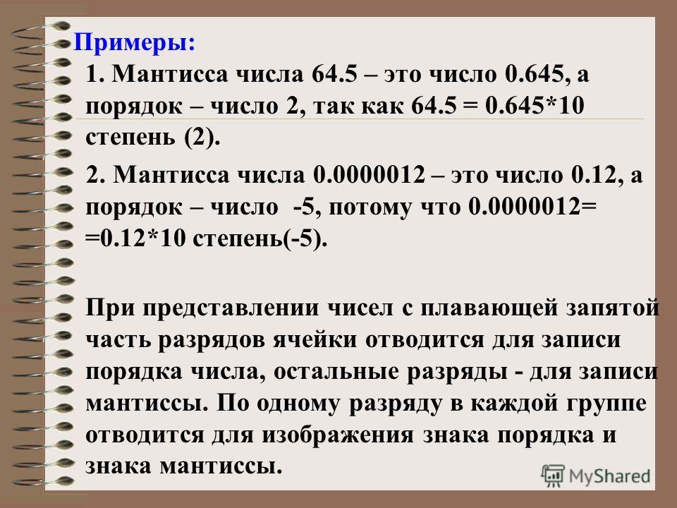 Примеры: 1. Мантисса числа 64.5 – это число 0.645, а порядок – число 2, так как 64.5 = 0.645*10 степень (2). 2. Мантисса числа 0.0000012 – это число 0.12, а порядок – число -5, потому что 0.0000012= =0.12*10 степень(-5). При представлении чисел с пла