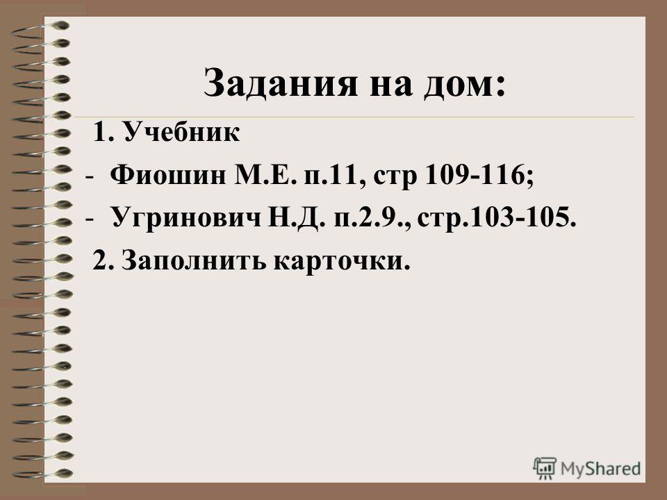 Задания на дом: 1. Учебник -Фиошин М.Е. п.11, стр 109-116; -Угринович Н.Д. п.2.9., стр.103-105. 2. Заполнить карточки.