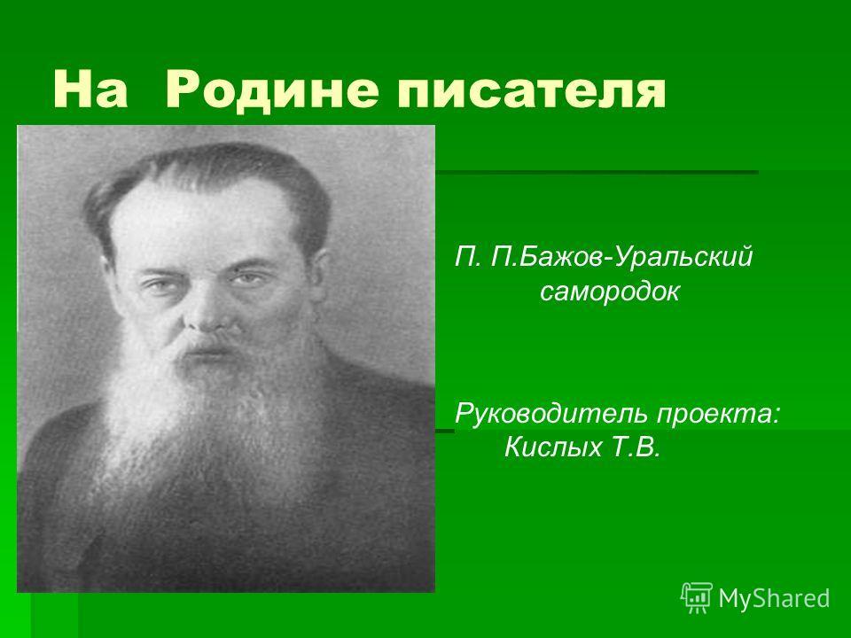 На Родине писателя П. П.Бажов-Уральский самородок Руководитель проекта: Кислых Т.В.
