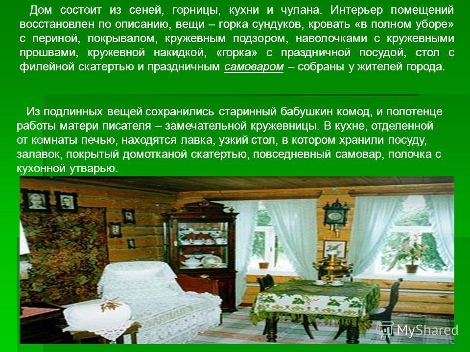 Дом состоит из сеней, горницы, кухни и чулана. Интерьер помещений восстановлен по описанию, вещи – горка сундуков, кровать «в полном уборе» с периной, покрывалом, кружевным подзором, наволочками с кружевными прошвами, кружевной накидкой, «горка» с пр