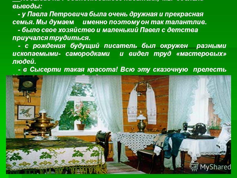 Побывав на Родине любимого писателя, мы сделали выводы: - у Павла Петровича была очень дружная и прекрасная семья. Мы думаем именно поэтому он так талантлив. - было свое хозяйство и маленький Павел с детства приучался трудиться. - с рождения будущий