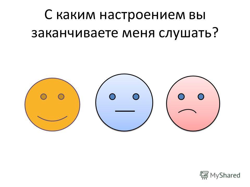 С каким настроением вы заканчиваете меня слушать?