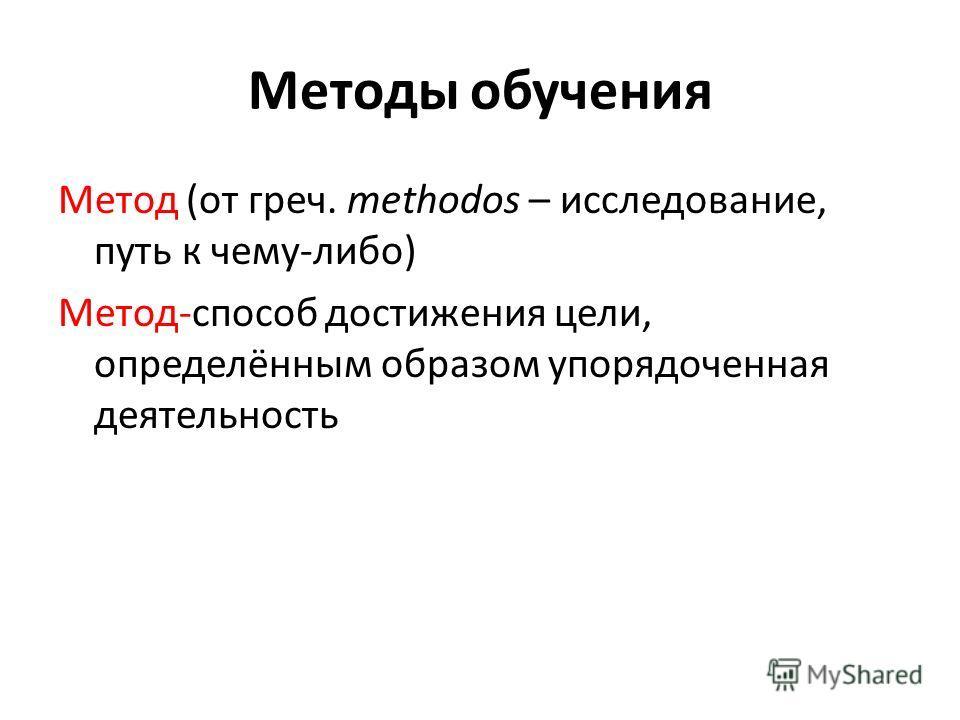 Методы обучения Метод (от греч. methodos – исследование, путь к чему-либо) Метод-способ достижения цели, определённым образом упорядоченная деятельность