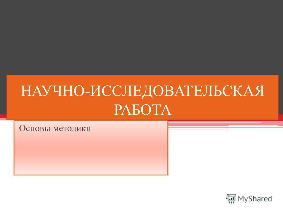 НАУЧНО-ИССЛЕДОВАТЕЛЬСКАЯ РАБОТА Основы методики