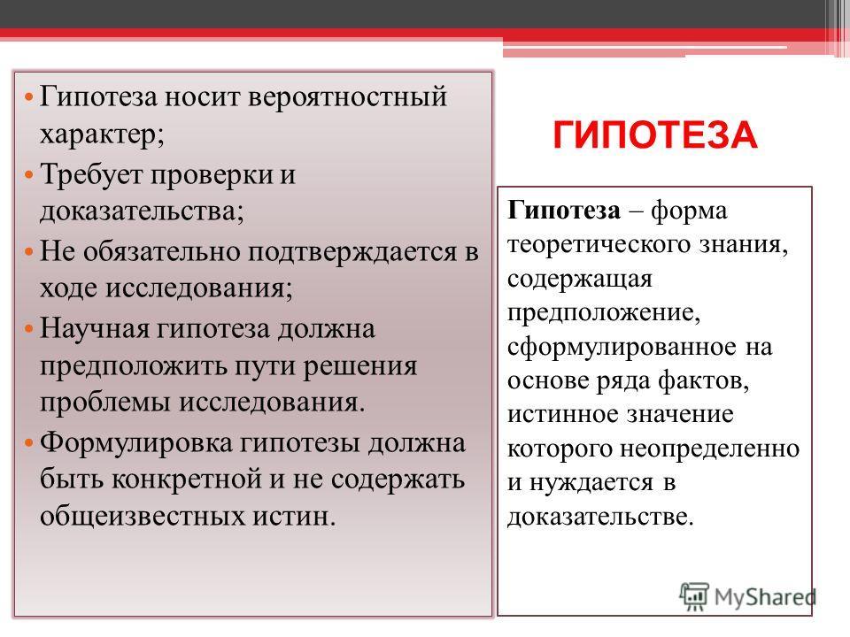 ГИПОТЕЗА Гипотеза – форма теоретического знания, содержащая предположение, сформулированное на основе ряда фактов, истинное значение которого неопределенно и нуждается в доказательстве. Гипотеза носит вероятностный характер; Требует проверки и доказа