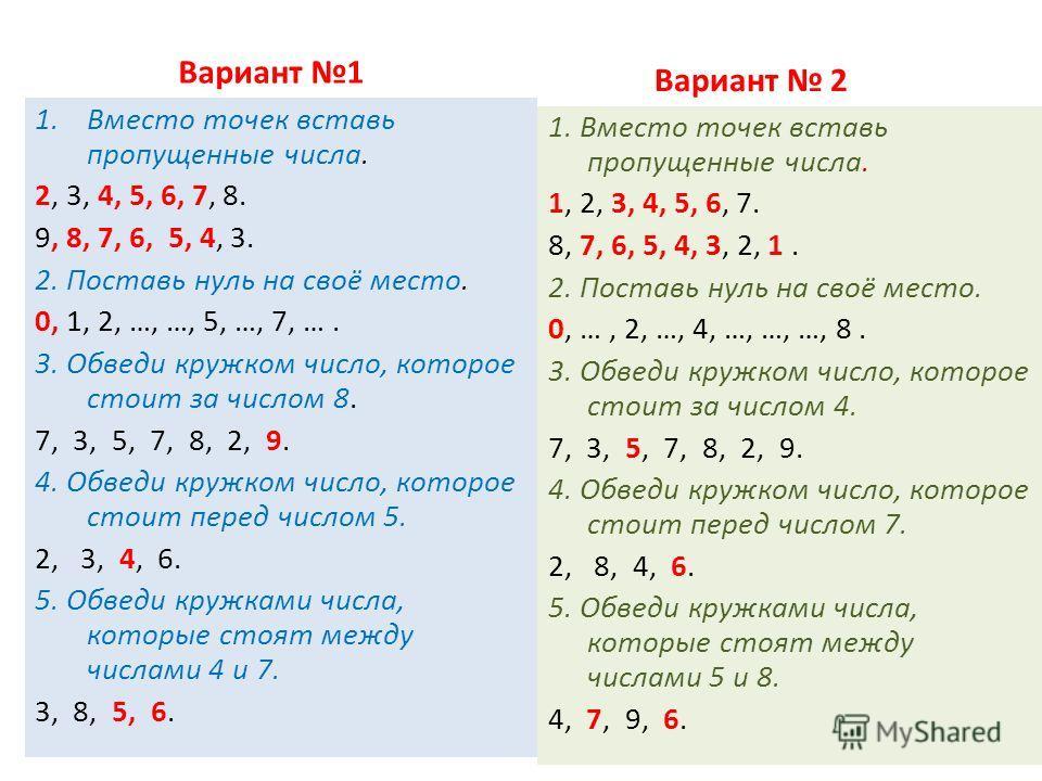 Вариант 1 1.Вместо точек вставь пропущенные числа. 2, 3, 4, 5, 6, 7, 8. 9, 8, 7, 6, 5, 4, 3. 2. Поставь нуль на своё место. 0, 1, 2, …, …, 5, …, 7, …. 3. Обведи кружком число, которое стоит за числом 8. 7, 3, 5, 7, 8, 2, 9. 4. Обведи кружком число, к